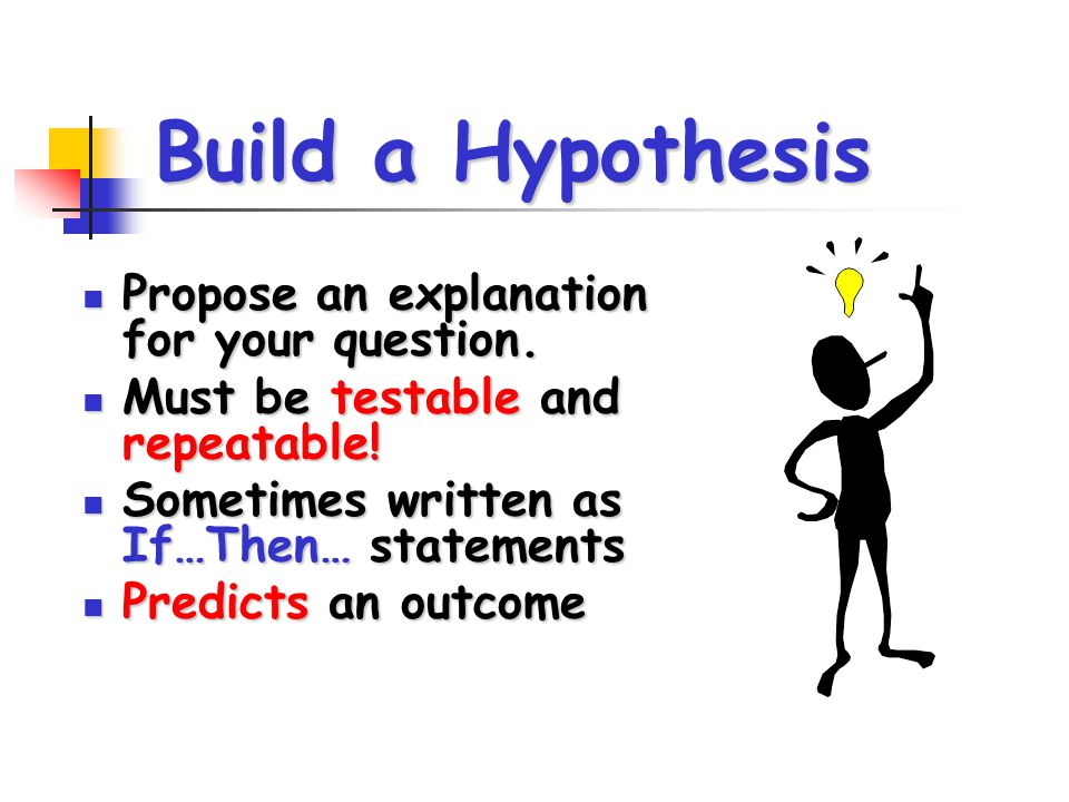 Build a Hypothesis Propose an explanation for your question. Propose an explanation for your question. Must be testable and repeatable! Must be testab