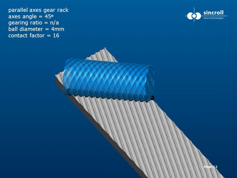 www.sincroll.com +44 (0) 781 666 7711 sincroll@sincroll.comPage 12 parallel axes gear rack axes angle = 45 o gearing ratio = n/a ball diameter = 4mm c