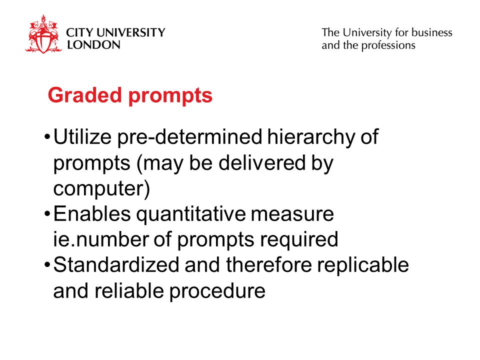 Graded prompts Utilize pre-determined hierarchy of prompts (may be delivered by computer) Enables quantitative measure ie.number of prompts required Standardized and therefore replicable and reliable procedure