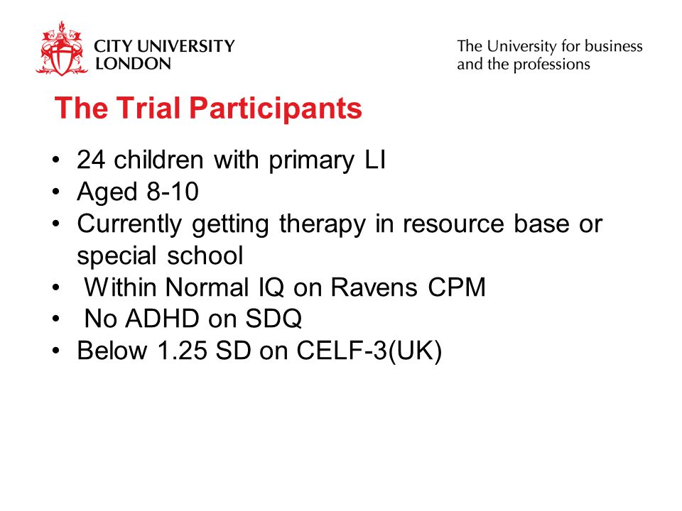 The Trial Participants 24 children with primary LI Aged 8-10 Currently getting therapy in resource base or special school Within Normal IQ on Ravens CPM No ADHD on SDQ Below 1.25 SD on CELF-3(UK)