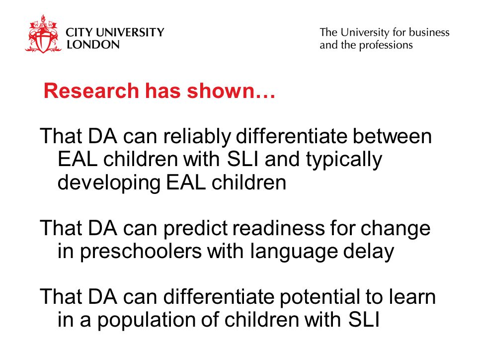 Research has shown… That DA can reliably differentiate between EAL children with SLI and typically developing EAL children That DA can predict readiness for change in preschoolers with language delay That DA can differentiate potential to learn in a population of children with SLI