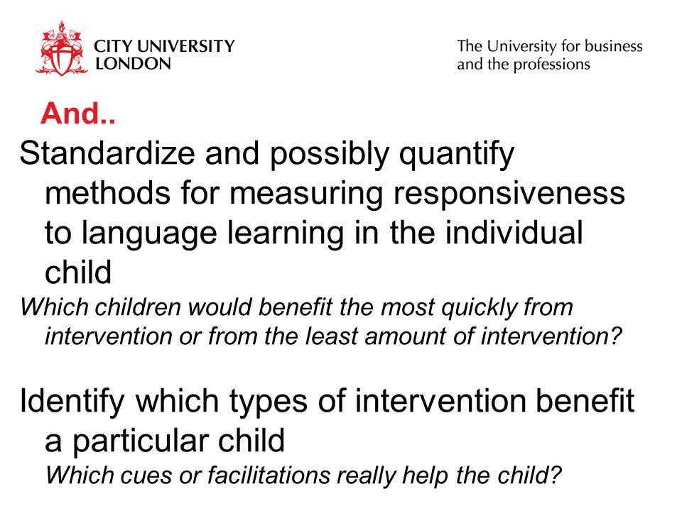 And.. Standardize and possibly quantify methods for measuring responsiveness to language learning in the individual child Which children would benefit