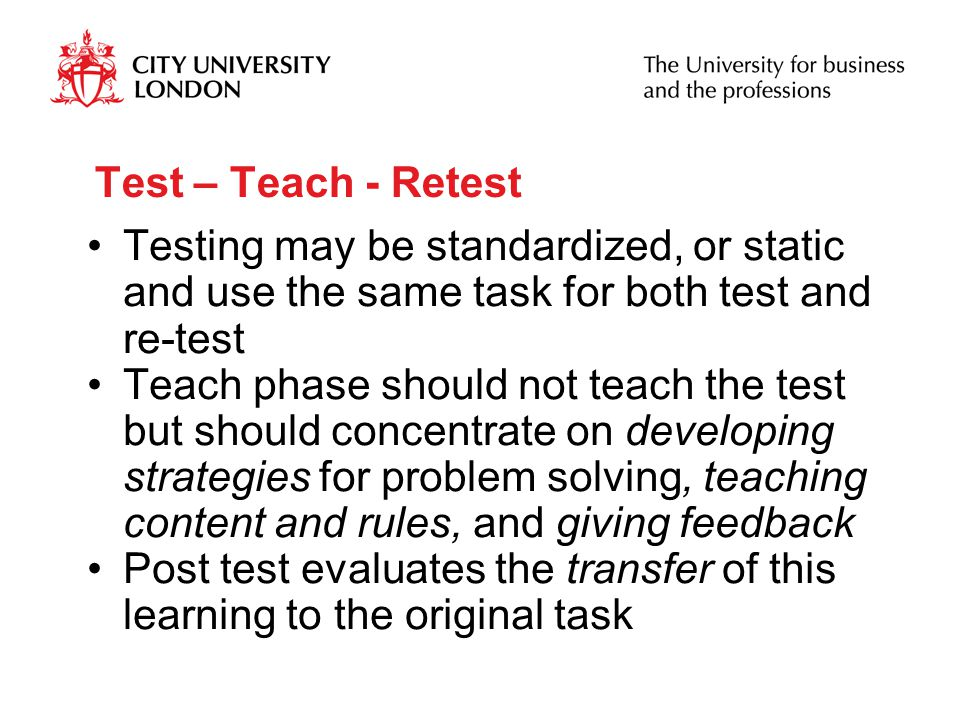 Test – Teach - Retest Testing may be standardized, or static and use the same task for both test and re-test Teach phase should not teach the test but should concentrate on developing strategies for problem solving, teaching content and rules, and giving feedback Post test evaluates the transfer of this learning to the original task