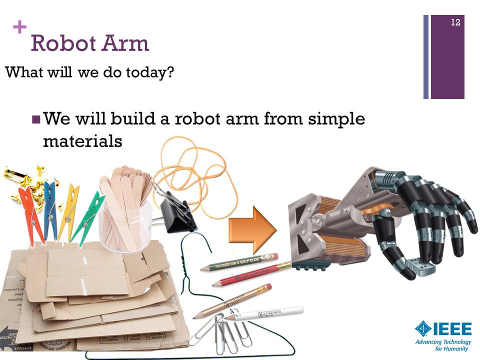 + Robot Arm We will build a robot arm from simple materials 12 What will we do today