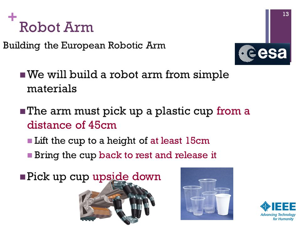 + Robot Arm We will build a robot arm from simple materials The arm must pick up a plastic cup from a distance of 45cm Lift the cup to a height of at least 15cm Bring the cup back to rest and release it Pick up cup upside down 13 Building the European Robotic Arm
