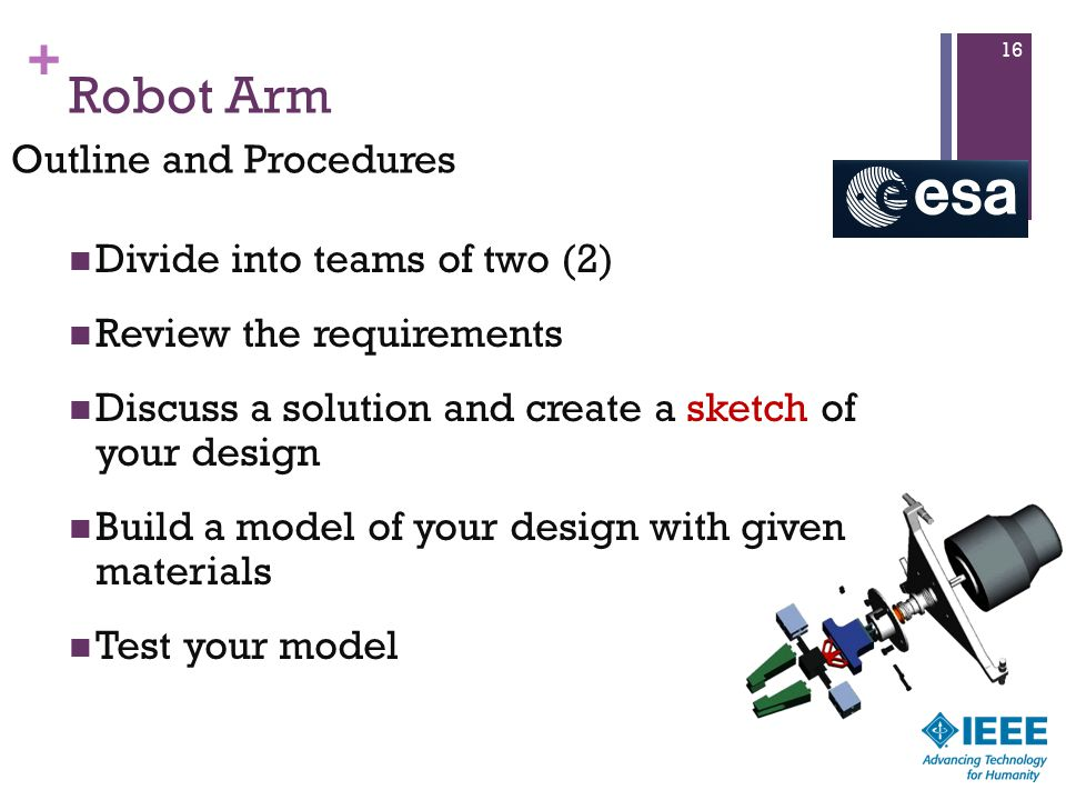 + Robot Arm Divide into teams of two (2) Review the requirements Discuss a solution and create a sketch of your design Build a model of your design with given materials Test your model 16 Outline and Procedures