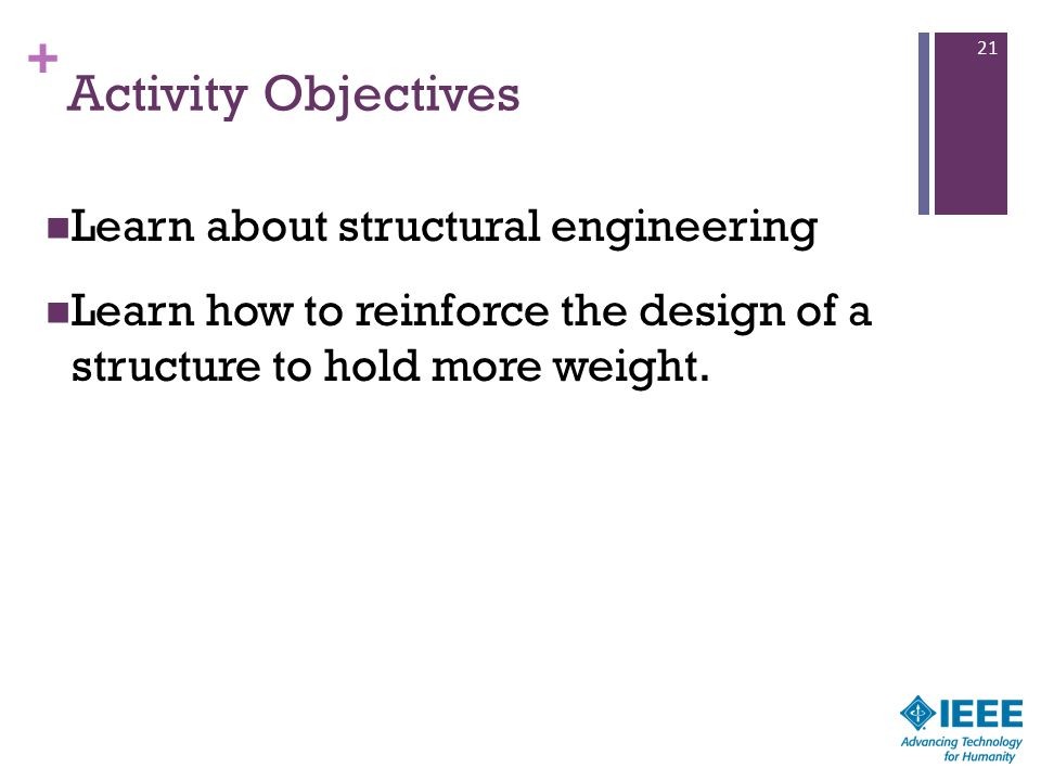 + Activity Objectives Learn about structural engineering Learn how to reinforce the design of a structure to hold more weight. 21