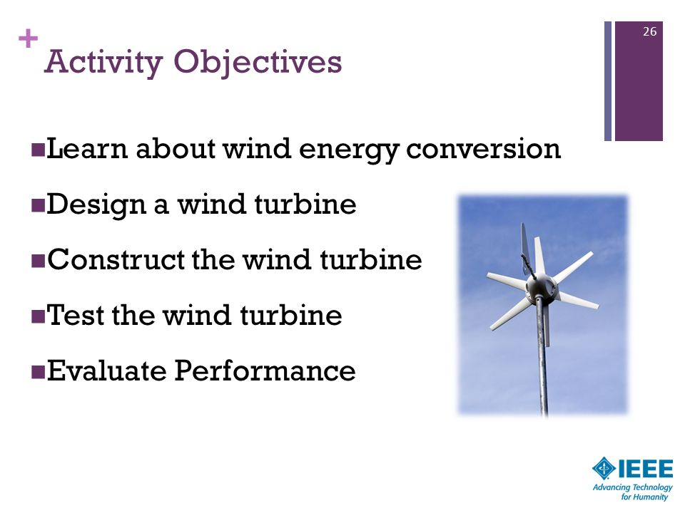 + Activity Objectives Learn about wind energy conversion Design a wind turbine Construct the wind turbine Test the wind turbine Evaluate Performance 26