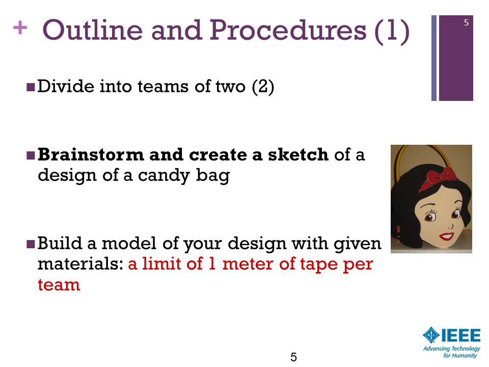 + 5 Outline and Procedures (1) Divide into teams of two (2) Brainstorm and create a sketch of a design of a candy bag Build a model of your design with given materials: a limit of 1 meter of tape per team 5