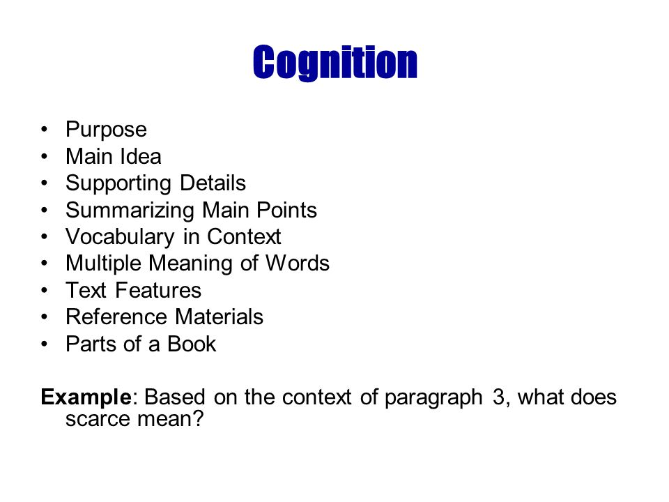 Cognition Purpose Main Idea Supporting Details Summarizing Main Points Vocabulary in Context Multiple Meaning of Words Text Features Reference Materials Parts of a Book Example: Based on the context of paragraph 3, what does scarce mean?