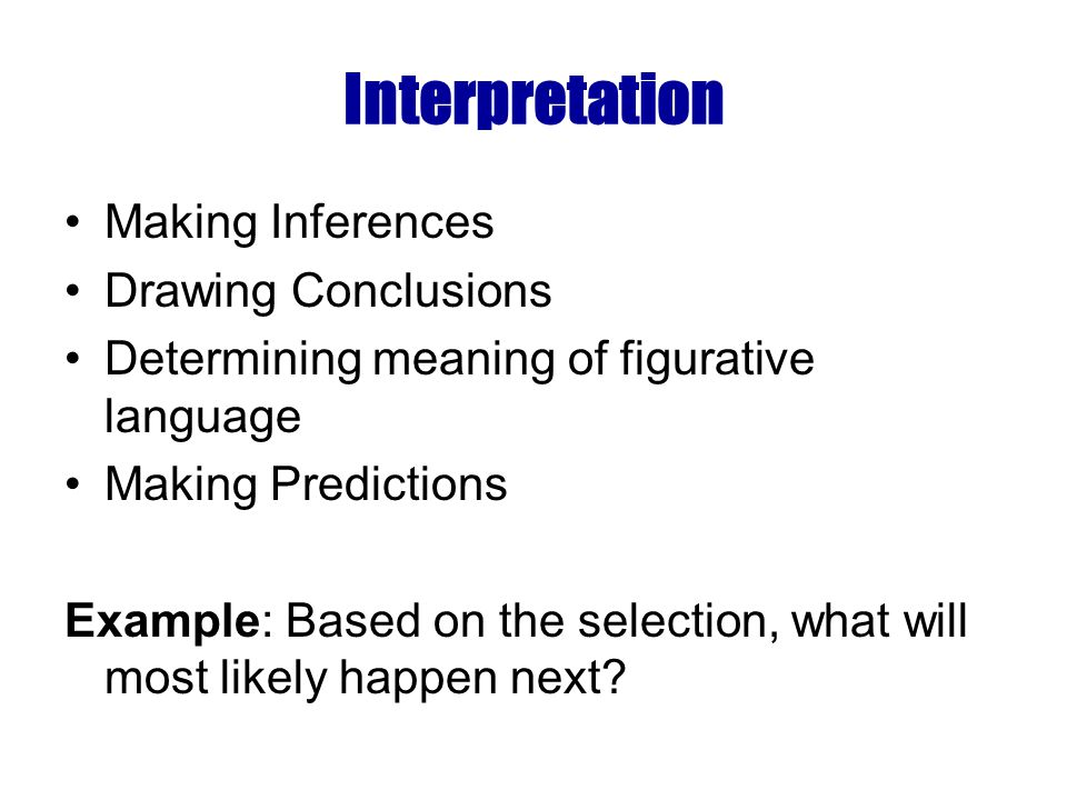 Interpretation Making Inferences Drawing Conclusions Determining meaning of figurative language Making Predictions Example: Based on the selection, what will most likely happen next?