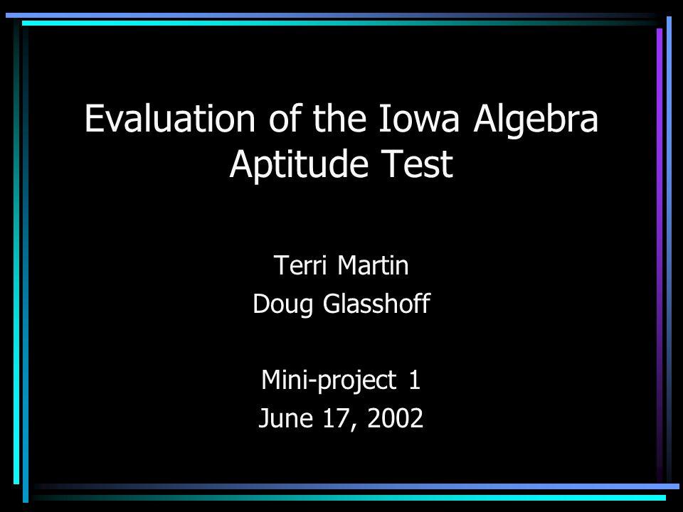 Evaluation of the Iowa Algebra Aptitude Test Terri Martin Doug Glasshoff Mini-project 1 June 17, 2002