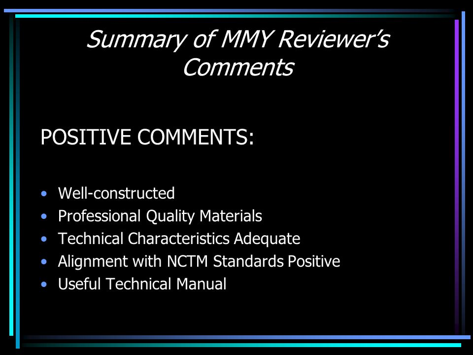 Summary of MMY Reviewer's Comments POSITIVE COMMENTS: Well-constructed Professional Quality Materials Technical Characteristics Adequate Alignment with NCTM Standards Positive Useful Technical Manual