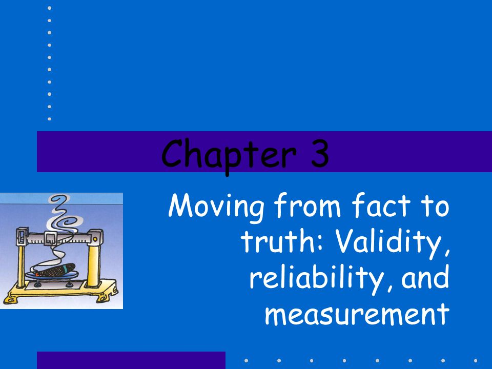Chapter 3 Moving from fact to truth: Validity, reliability, and measurement