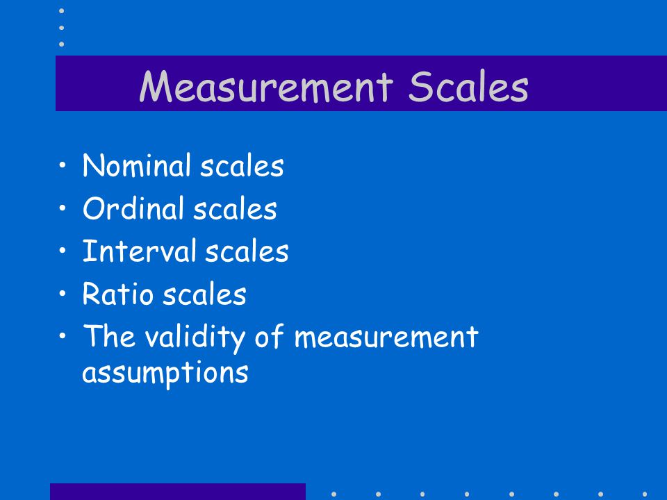 Measurement Scales Nominal scales Ordinal scales Interval scales Ratio scales The validity of measurement assumptions