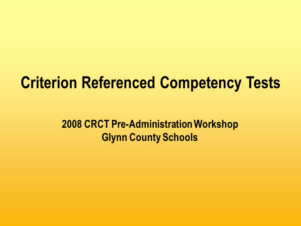 2008 CRCT Pre-Administration Workshop Glynn County Schools Criterion Referenced Competency Tests