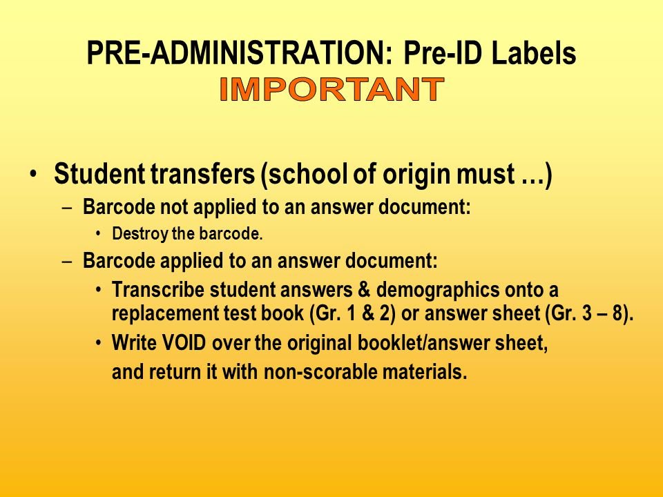 PRE-ADMINISTRATION: Pre-ID Labels Student transfers (school of origin must …) – Barcode not applied to an answer document: Destroy the barcode.