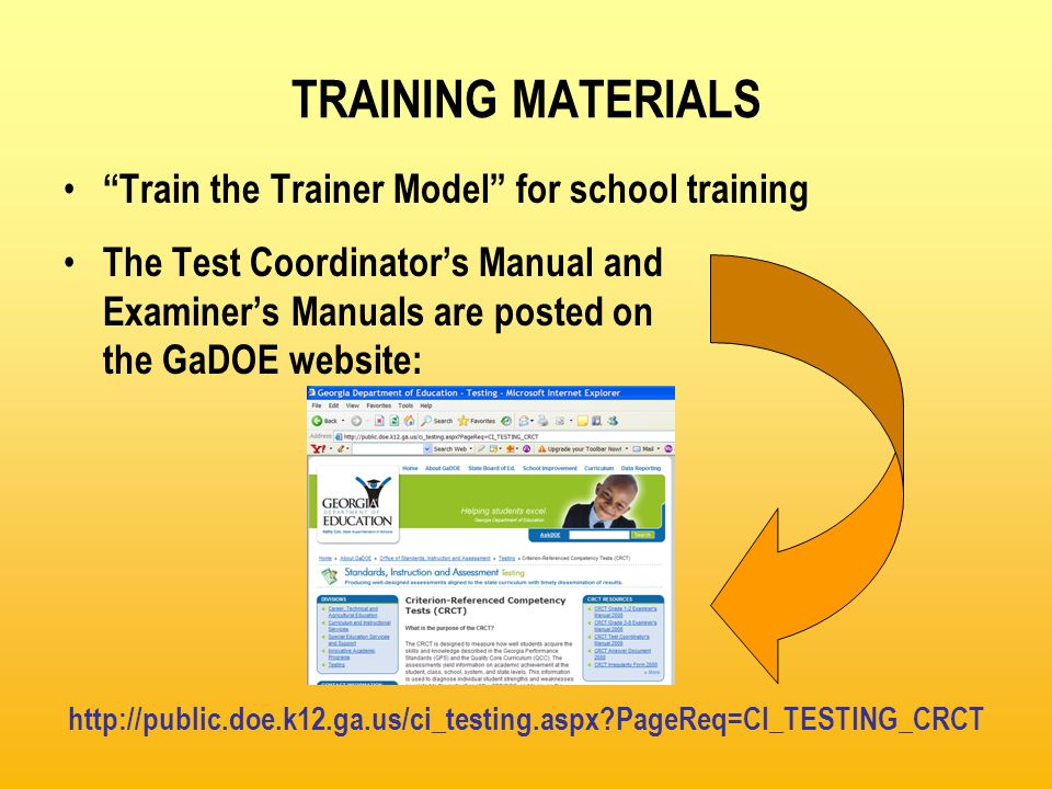 TRAINING MATERIALS These posted materials include: – Test Coordinator' Manual (TCM) – Grades 1 & 2 Unscripted Test Examiner's Manuals (TEM) – Grades 3 – 8 Test Examiner's Manual (TEM) – Administration Documents Sample Packing List Shipment Verification Form Sample Security Checklist Sample answer document School Group List (SGL) Group Information Sheet (GIS) Stack Cover Cards http://www.ctb.com/gacrct