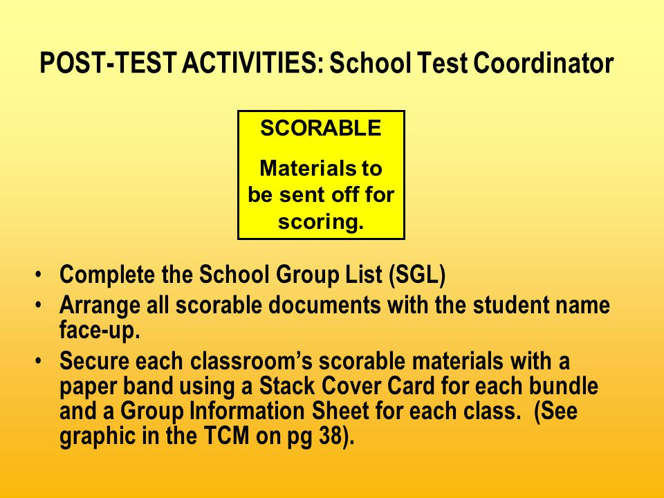 POST-TEST ACTIVITIES: School Test Coordinator Complete the School Group List (SGL) Arrange all scorable documents with the student name face-up.