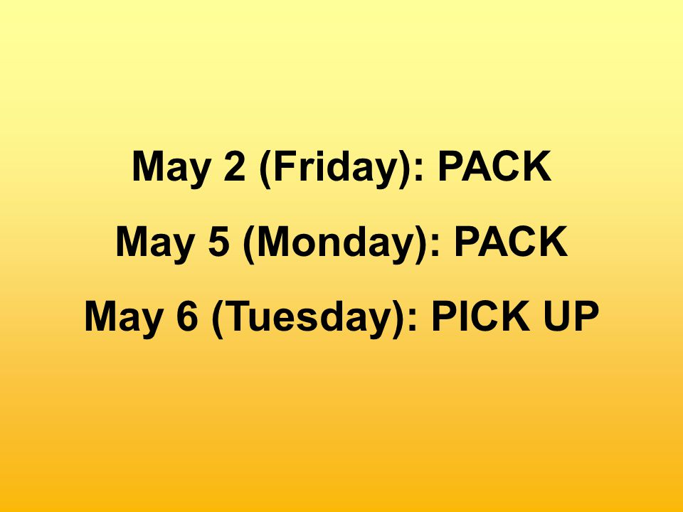 May 2 (Friday): PACK May 5 (Monday): PACK May 6 (Tuesday): PICK UP