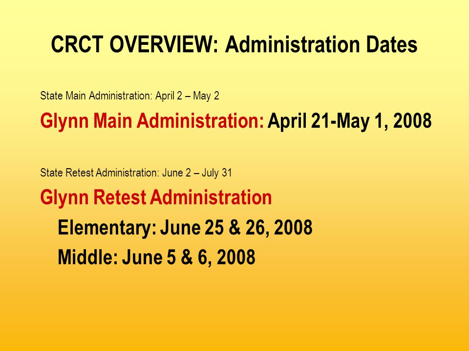 CRCT OVERVIEW: Administration Dates State Main Administration: April 2 – May 2 Glynn Main Administration: April 21-May 1, 2008 State Retest Administration: June 2 – July 31 Glynn Retest Administration Elementary: June 25 & 26, 2008 Middle: June 5 & 6, 2008