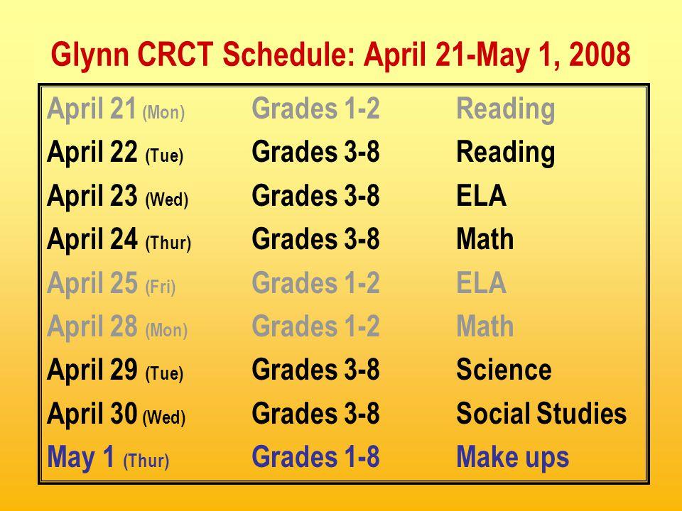 Glynn CRCT Schedule: April 21-May 1, 2008 April 21 (Mon) Grades 1-2Reading April 22 (Tue) Grades 3-8Reading April 23 (Wed) Grades 3-8ELA April 24 (Thur) Grades 3-8Math April 25 (Fri) Grades 1-2ELA April 28 (Mon) Grades 1-2Math April 29 (Tue) Grades 3-8Science April 30 (Wed) Grades 3-8Social Studies May 1 (Thur) Grades 1-8Make ups