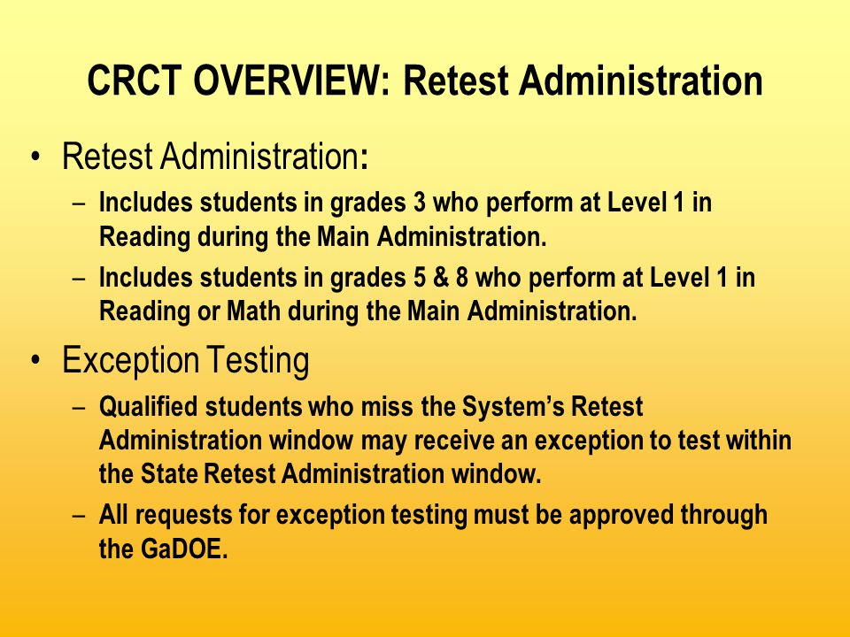 CRCT OVERVIEW: Retest Administration Retest Administration : – Includes students in grades 3 who perform at Level 1 in Reading during the Main Administration.