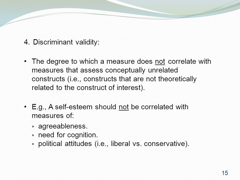 15 4. Discriminant validity: The degree to which a measure does not correlate with measures that assess conceptually unrelated constructs (i.e., const