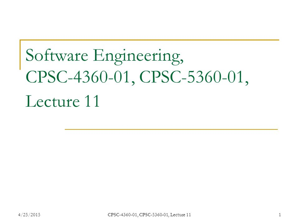 4/25/2015CPSC-4360-01, CPSC-5360-01, Lecture 111 Software Engineering, CPSC-4360-01, CPSC-5360-01, Lecture 11