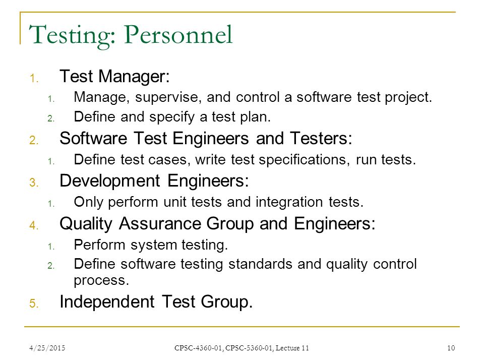 4/25/2015 CPSC-4360-01, CPSC-5360-01, Lecture 11 10 Testing: Personnel 1. Test Manager: 1. Manage, supervise, and control a software test project. 2.