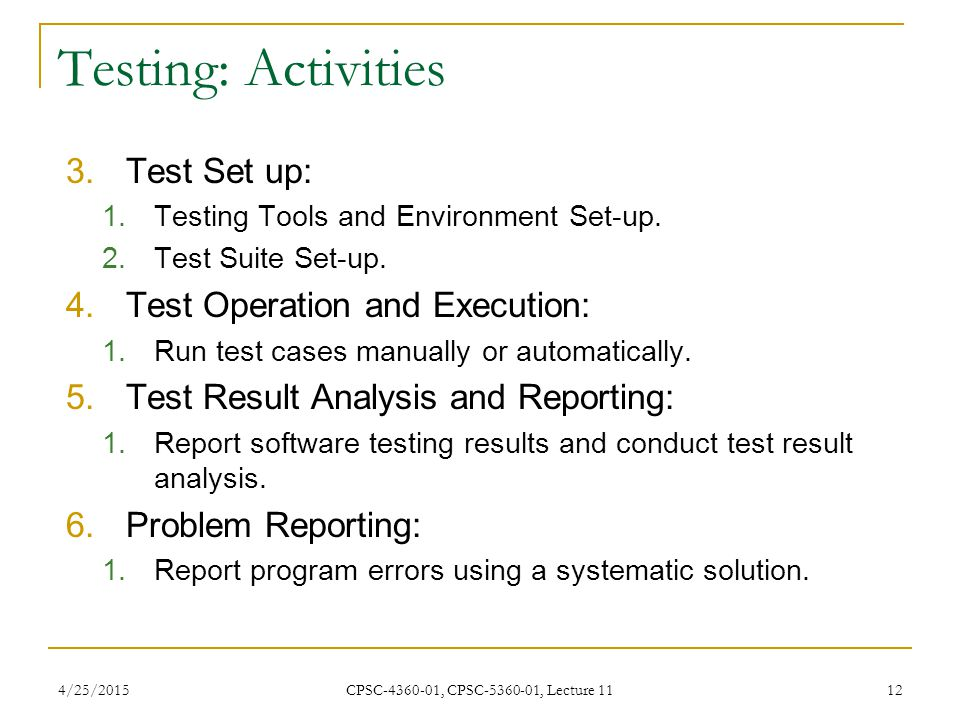 4/25/2015 CPSC-4360-01, CPSC-5360-01, Lecture 11 12 Testing: Activities 3.Test Set up: 1.Testing Tools and Environment Set-up. 2.Test Suite Set-up. 4.