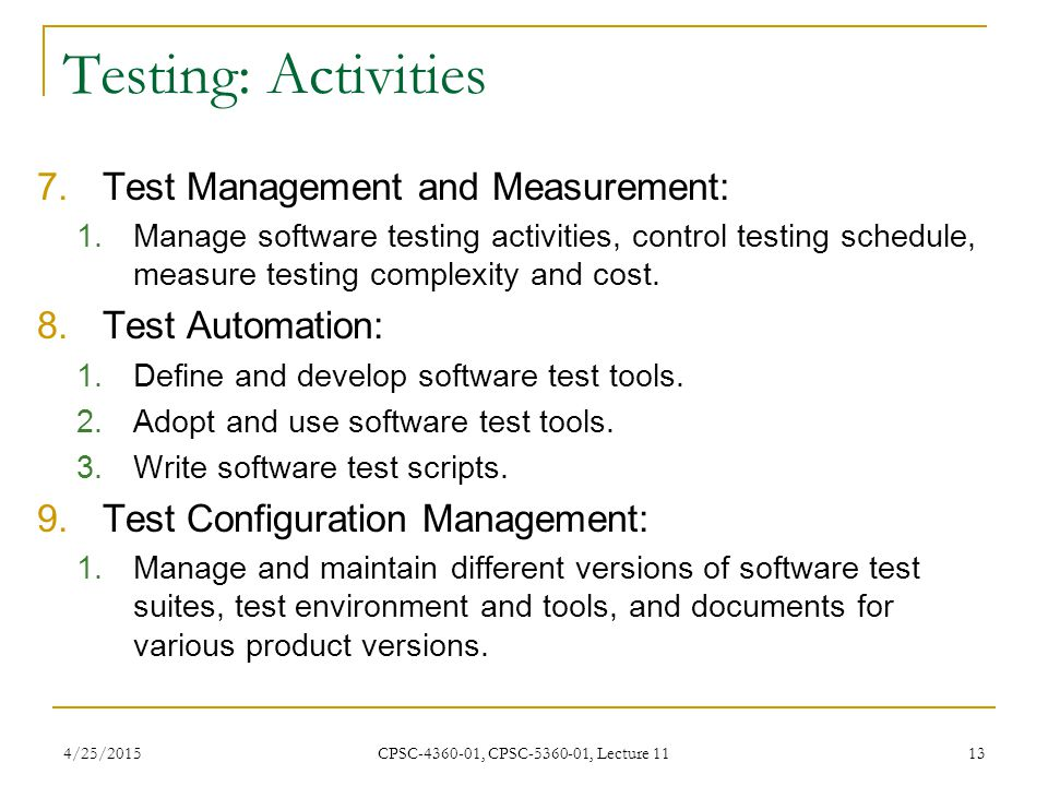 4/25/2015 CPSC-4360-01, CPSC-5360-01, Lecture 11 13 Testing: Activities 7.Test Management and Measurement: 1.Manage software testing activities, contr