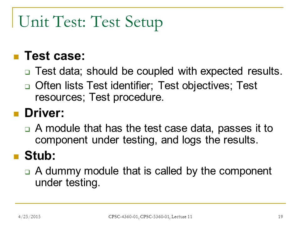 4/25/2015 CPSC-4360-01, CPSC-5360-01, Lecture 11 19 Test case:  Test data; should be coupled with expected results.  Often lists Test identifier; Te