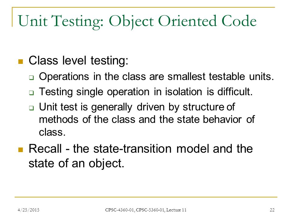 4/25/2015 CPSC-4360-01, CPSC-5360-01, Lecture 11 22 Unit Testing: Object Oriented Code Class level testing:  Operations in the class are smallest tes