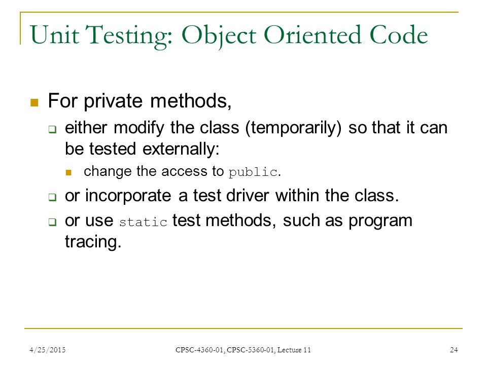 4/25/2015 CPSC-4360-01, CPSC-5360-01, Lecture 11 24 Unit Testing: Object Oriented Code For private methods,  either modify the class (temporarily) so