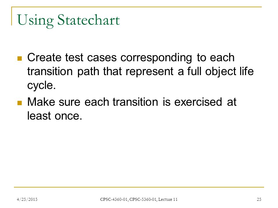 4/25/2015 CPSC-4360-01, CPSC-5360-01, Lecture 11 25 Using Statechart Create test cases corresponding to each transition path that represent a full obj