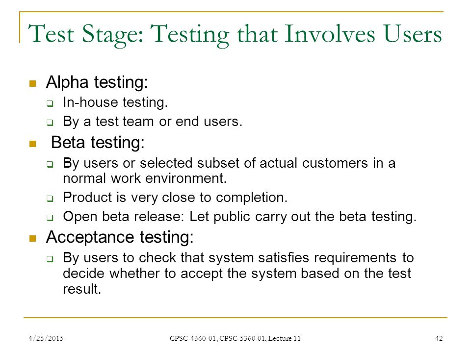 4/25/2015 CPSC-4360-01, CPSC-5360-01, Lecture 11 42 Test Stage: Testing that Involves Users Alpha testing:  In-house testing.  By a test team or end
