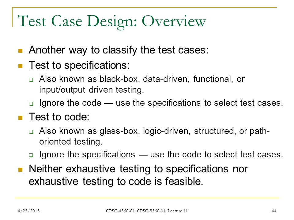 4/25/2015 CPSC-4360-01, CPSC-5360-01, Lecture 11 44 Another way to classify the test cases: Test to specifications:  Also known as black-box, data-dr