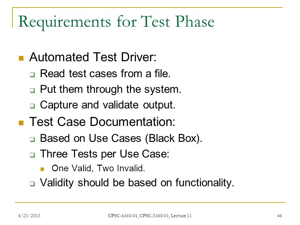 4/25/2015 CPSC-4360-01, CPSC-5360-01, Lecture 11 46 Requirements for Test Phase Automated Test Driver:  Read test cases from a file.  Put them throu