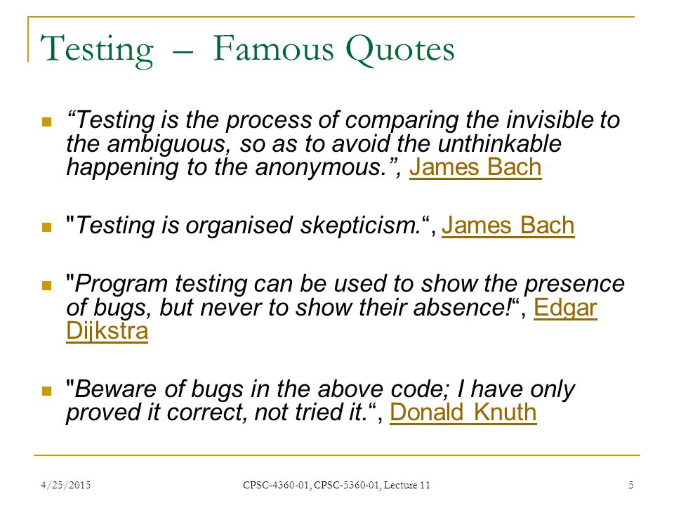 "4/25/2015 CPSC-4360-01, CPSC-5360-01, Lecture 11 5 Testing – Famous Quotes ""Testing is the process of comparing the invisible to the ambiguous, so as"