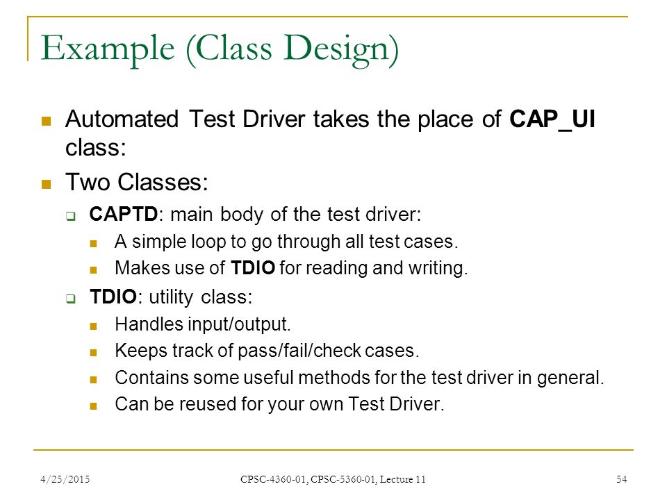 4/25/2015 CPSC-4360-01, CPSC-5360-01, Lecture 11 54 Example (Class Design) Automated Test Driver takes the place of CAP_UI class: Two Classes:  CAPTD