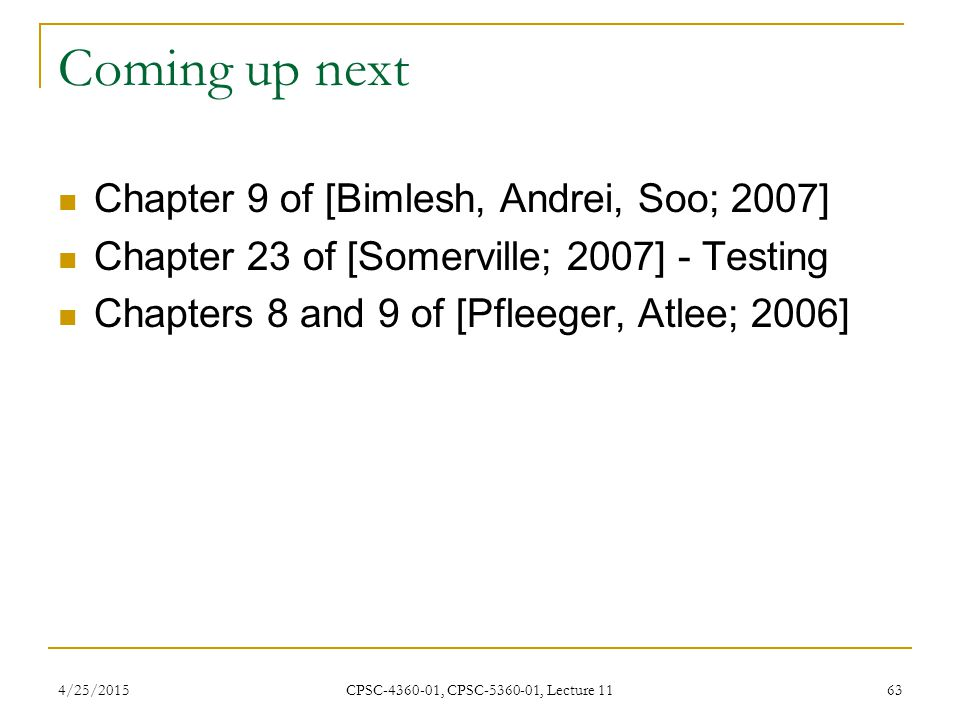 4/25/2015 CPSC-4360-01, CPSC-5360-01, Lecture 11 63 Coming up next Chapter 9 of [Bimlesh, Andrei, Soo; 2007] Chapter 23 of [Somerville; 2007] - Testin