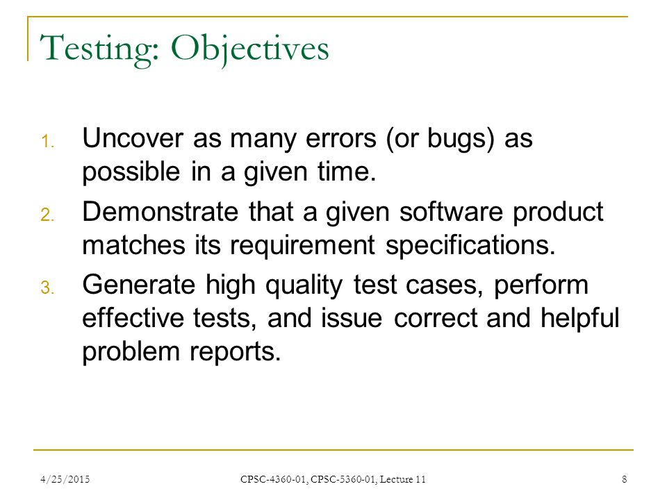 4/25/2015 CPSC-4360-01, CPSC-5360-01, Lecture 11 8 Testing: Objectives 1. Uncover as many errors (or bugs) as possible in a given time. 2. Demonstrate