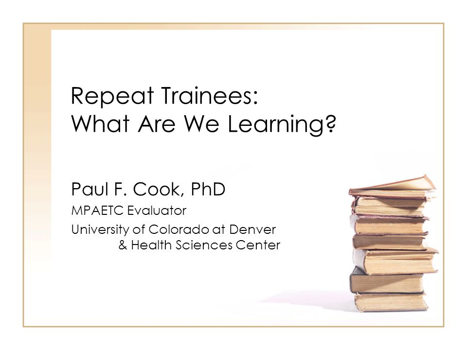 Repeat Trainees: What Are We Learning? Paul F. Cook, PhD MPAETC Evaluator University of Colorado at Denver & Health Sciences Center