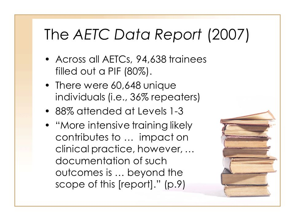The AETC Data Report (2007) Across all AETCs, 94,638 trainees filled out a PIF (80%). There were 60,648 unique individuals (i.e., 36% repeaters) 88% a