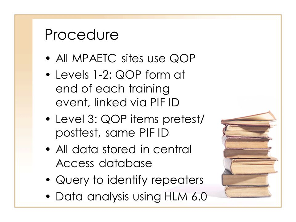 Procedure All MPAETC sites use QOP Levels 1-2: QOP form at end of each training event, linked via PIF ID Level 3: QOP items pretest/ posttest, same PI