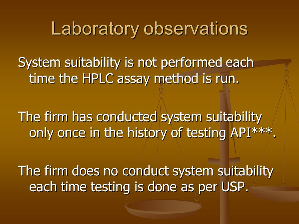 Laboratory observations System suitability is not performed each time the HPLC assay method is run. The firm has conducted system suitability only onc