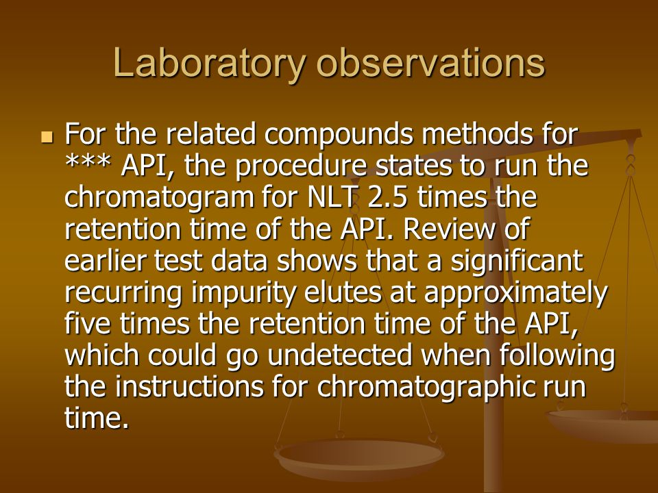 Laboratory observations For the related compounds methods for *** API, the procedure states to run the chromatogram for NLT 2.5 times the retention ti