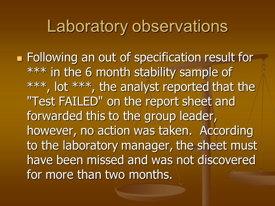 Laboratory observations Following an out of specification result for *** in the 6 month stability sample of ***, lot ***, the analyst reported that th