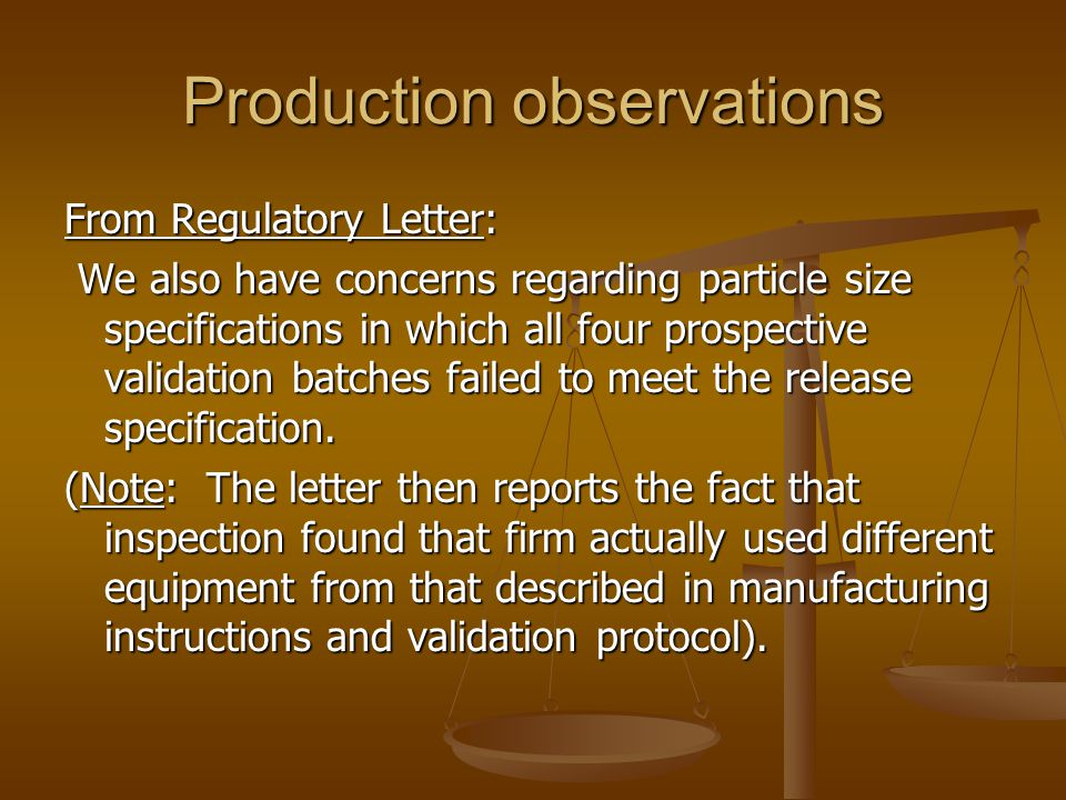 Production observations From Regulatory Letter: We also have concerns regarding particle size specifications in which all four prospective validation